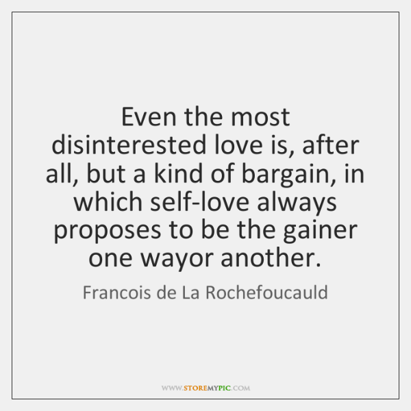 Even the most disinterested love is, after all, but a kind of ...