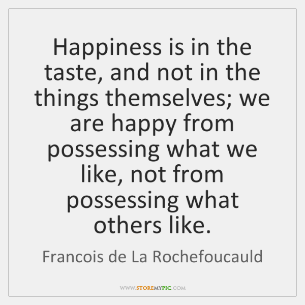 Happiness is in the taste, and not in the things themselves; we ...