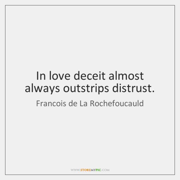 In love deceit almost always outstrips distrust.