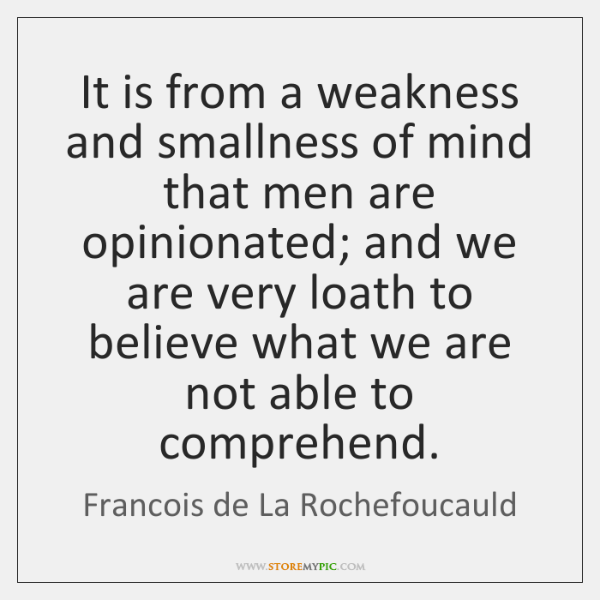 It is from a weakness and smallness of mind that men are ...