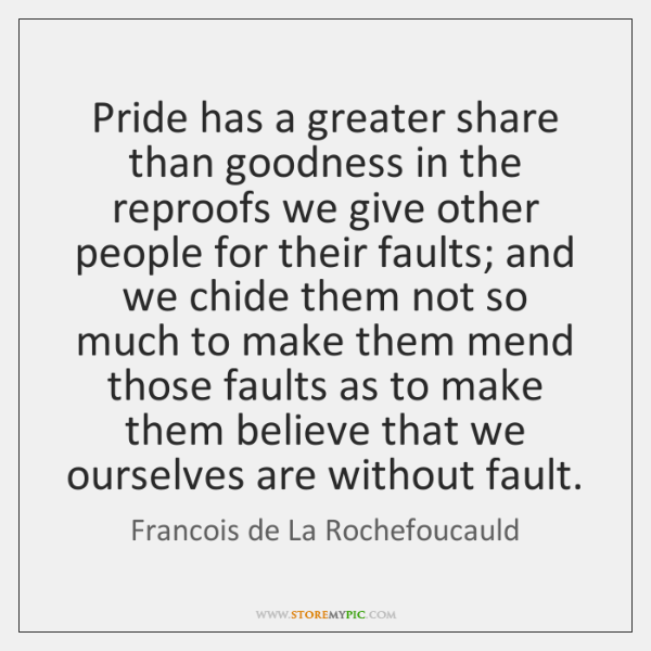 Pride has a greater share than goodness in the reproofs we give ...