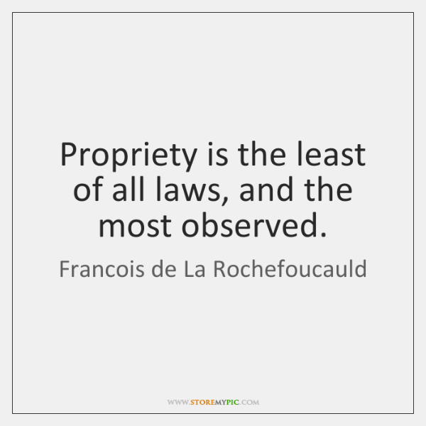 Propriety is the least of all laws, and the most observed.