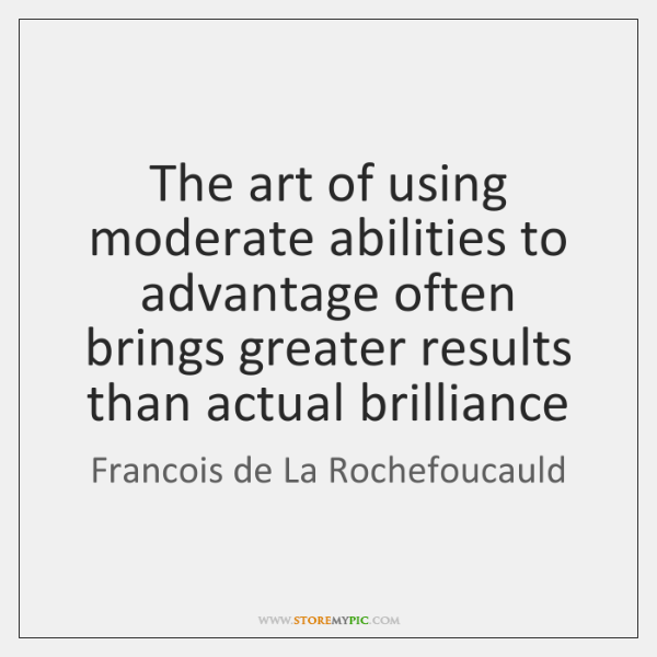 The art of using moderate abilities to advantage often brings greater results ...