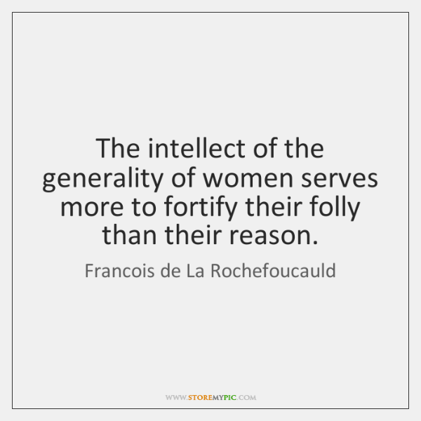 The intellect of the generality of women serves more to fortify their ...