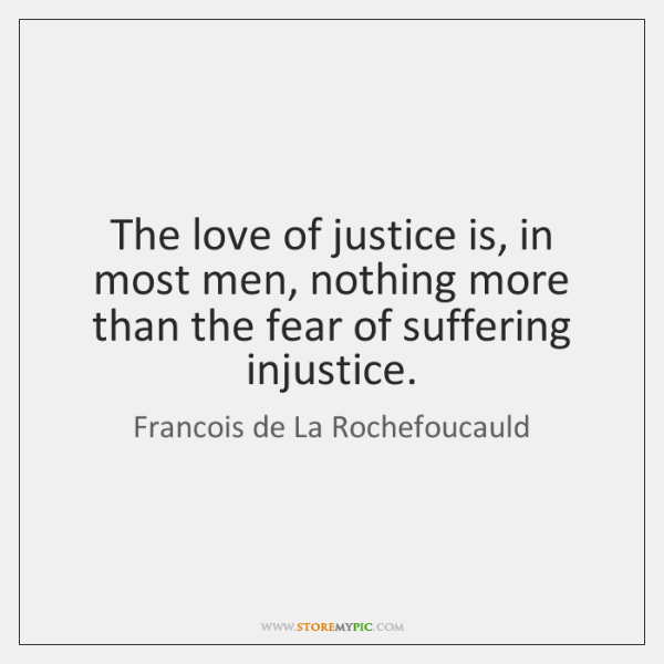 The love of justice is, in most men, nothing more than the ...