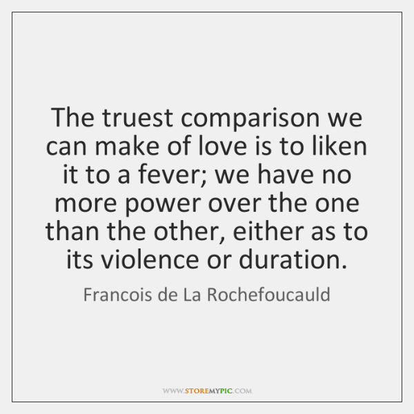 The truest comparison we can make of love is to liken it ...