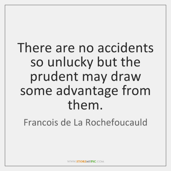 There are no accidents so unlucky but the prudent may draw some ...