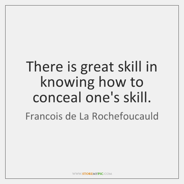 There is great skill in knowing how to conceal one's skill.