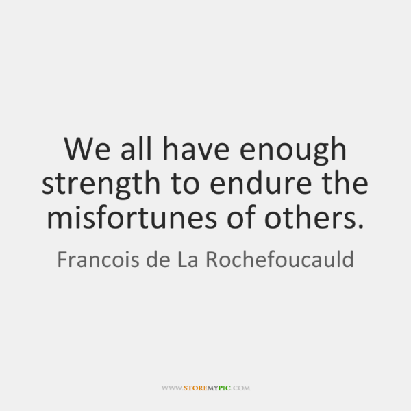 We all have enough strength to endure the misfortunes of others.