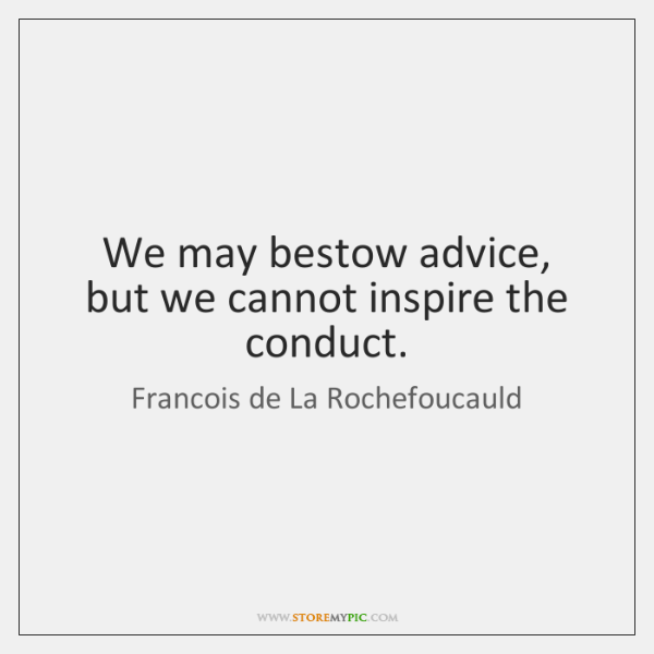 We may bestow advice, but we cannot inspire the conduct.