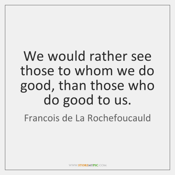 We would rather see those to whom we do good, than those ...