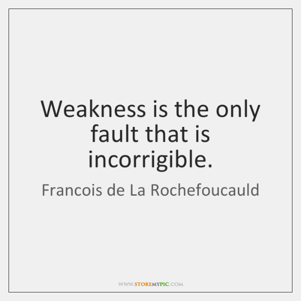 Weakness is the only fault that is incorrigible.