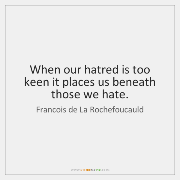 When our hatred is too keen it places us beneath those we ...