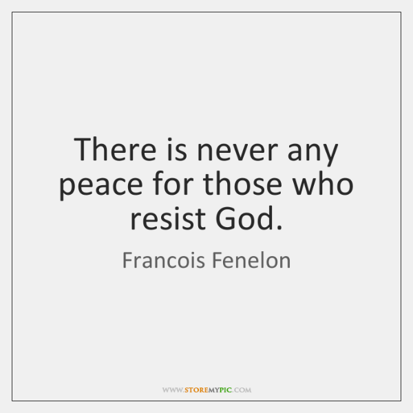 There is never any peace for those who resist God.