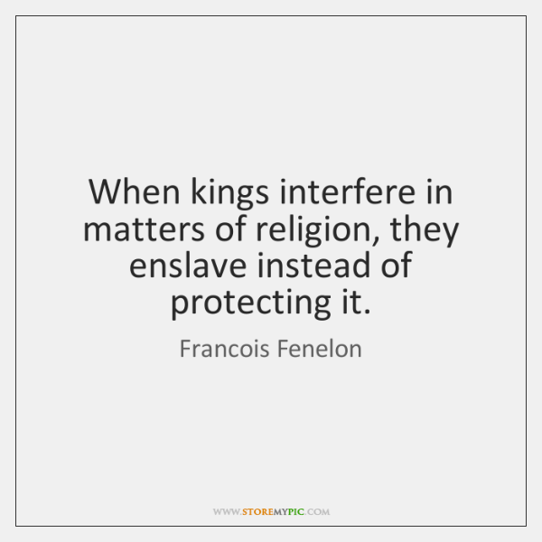 When kings interfere in matters of religion, they enslave instead of protecting ...