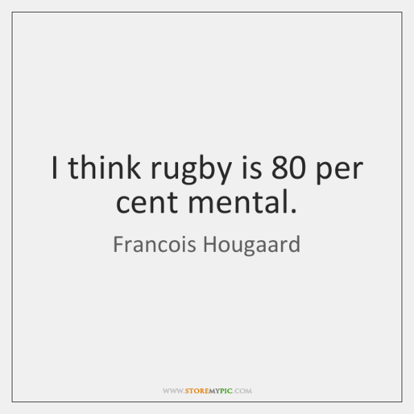I think rugby is 80 per cent mental.