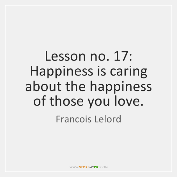 Lesson no. 17: Happiness is caring about the happiness of those you love.