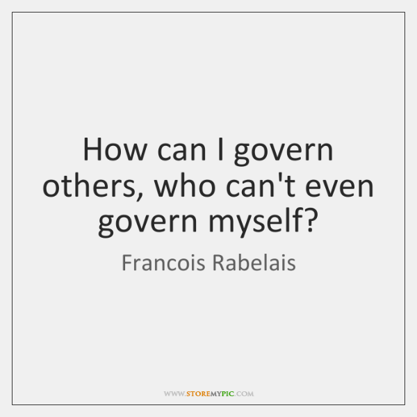 How can I govern others, who can't even govern myself?
