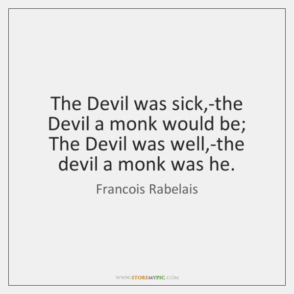 The Devil was sick,-the Devil a monk would be;   The Devil ...
