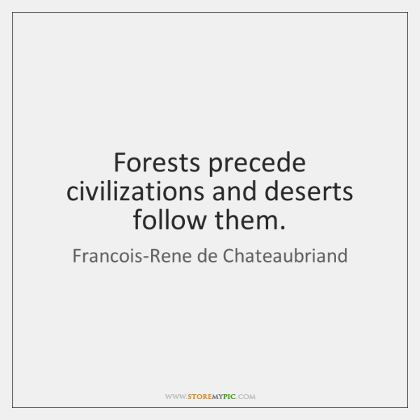 Forests precede civilizations and deserts follow them.