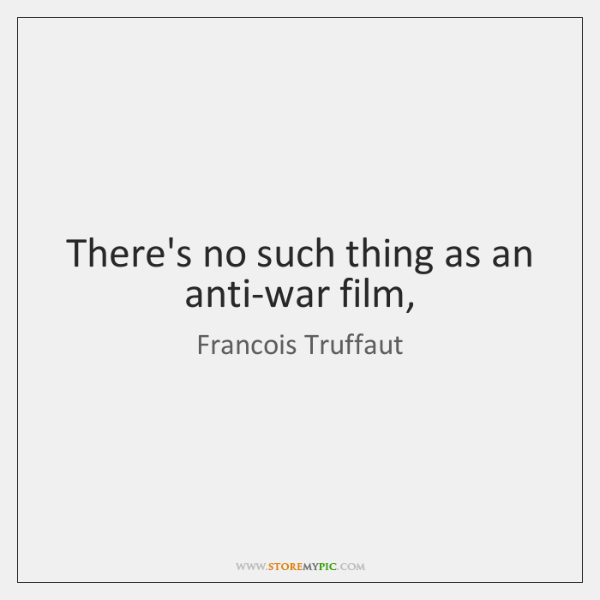 There's no such thing as an anti-war film,