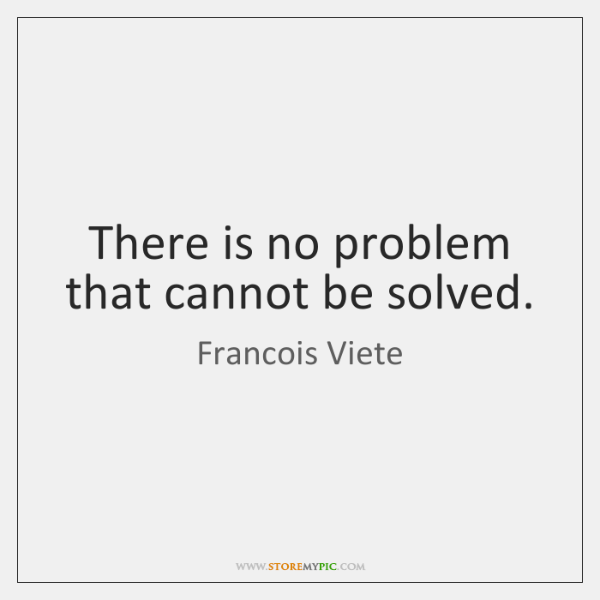 There is no problem that cannot be solved.