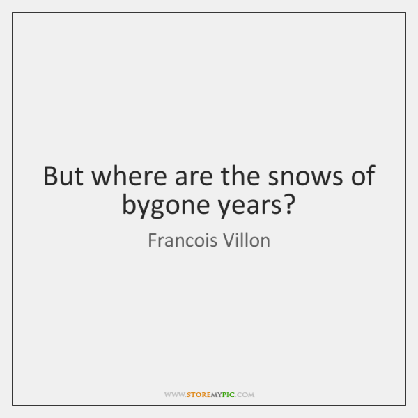 But where are the snows of bygone years?