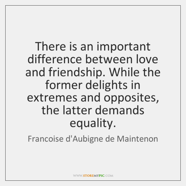 There is an important difference between love and friendship. While the former ...