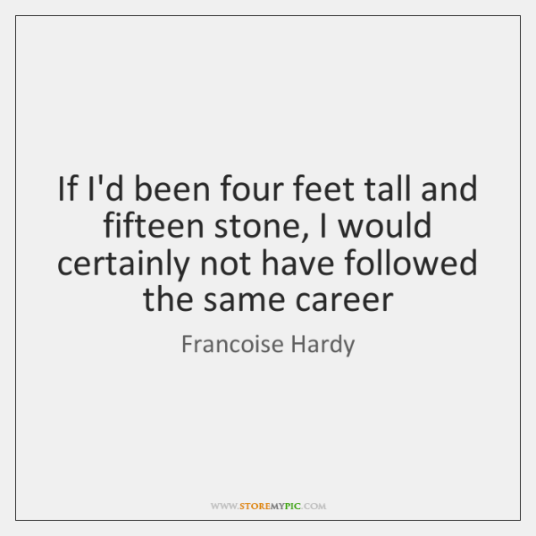 If I'd been four feet tall and fifteen stone, I would certainly ...