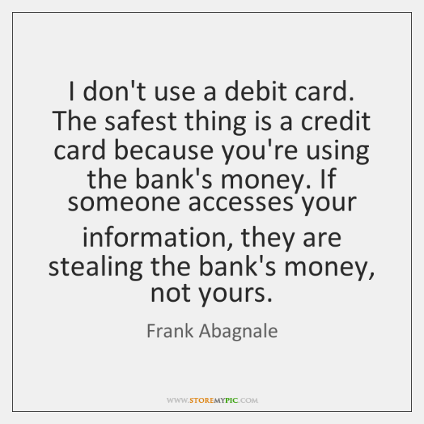 I don't use a debit card. The safest thing is a credit ...