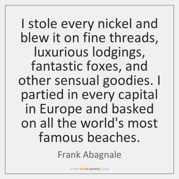 I stole every nickel and blew it on fine threads, luxurious lodgings, ...