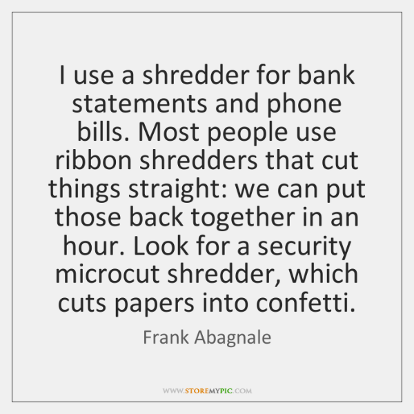 I use a shredder for bank statements and phone bills. Most people ...