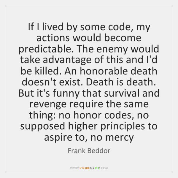 If I lived by some code, my actions would become predictable. The ...