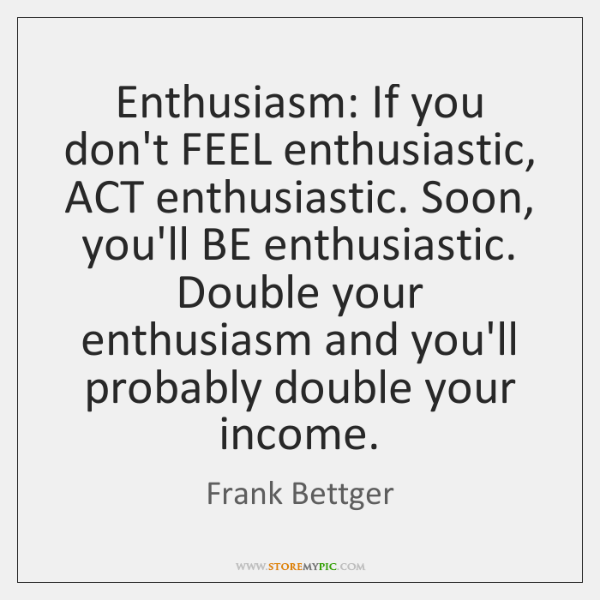 Enthusiasm: If you don't FEEL enthusiastic, ACT enthusiastic. Soon, you'll BE enthusiastic. ...