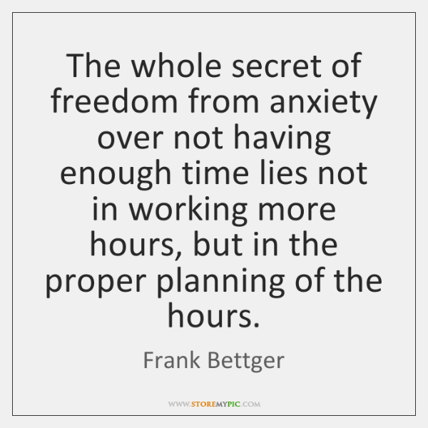 The whole secret of freedom from anxiety over not having enough time ...