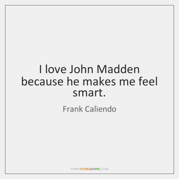 I love John Madden because he makes me feel smart.