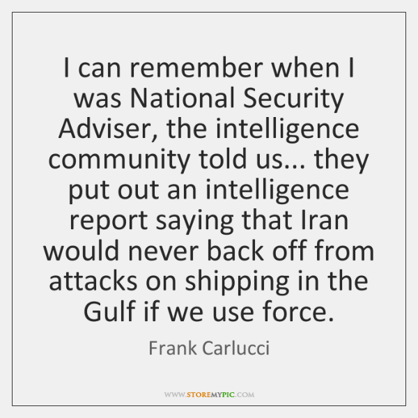 I can remember when I was National Security Adviser, the intelligence community ...
