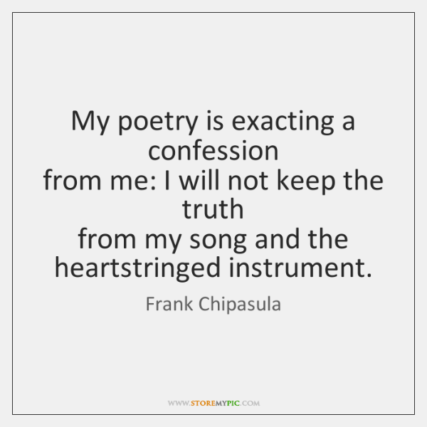 My poetry is exacting a confession   from me: I will not keep ...