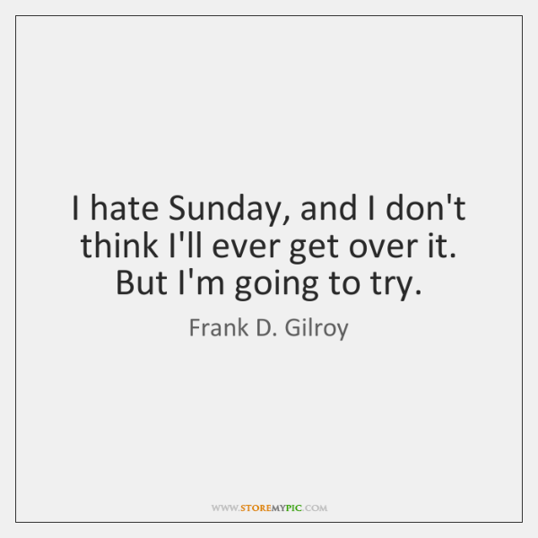 I hate Sunday, and I don't think I'll ever get over it. ...