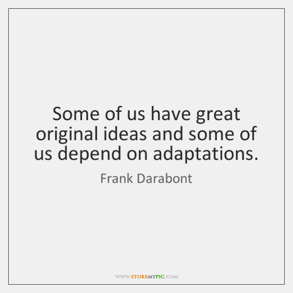 Some of us have great original ideas and some of us depend ...