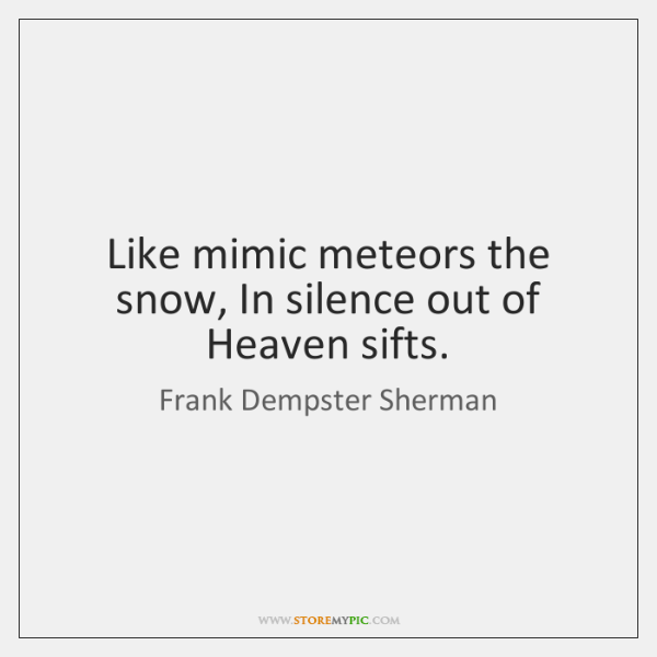 Like mimic meteors the snow, In silence out of Heaven sifts.