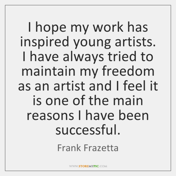 I hope my work has inspired young artists. I have always tried ...
