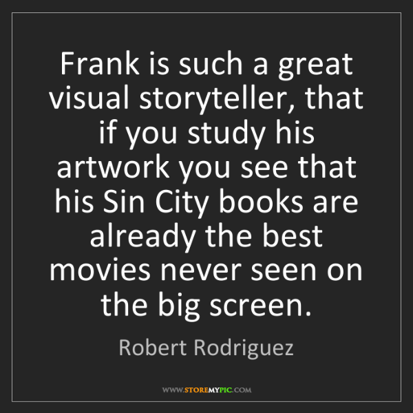 Robert Rodriguez: Frank is such a great visual storyteller, that if you...