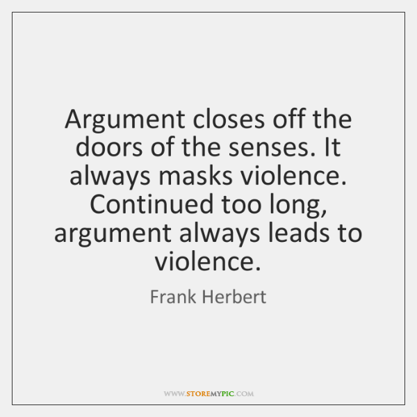 Argument closes off the doors of the senses. It always masks violence. ...