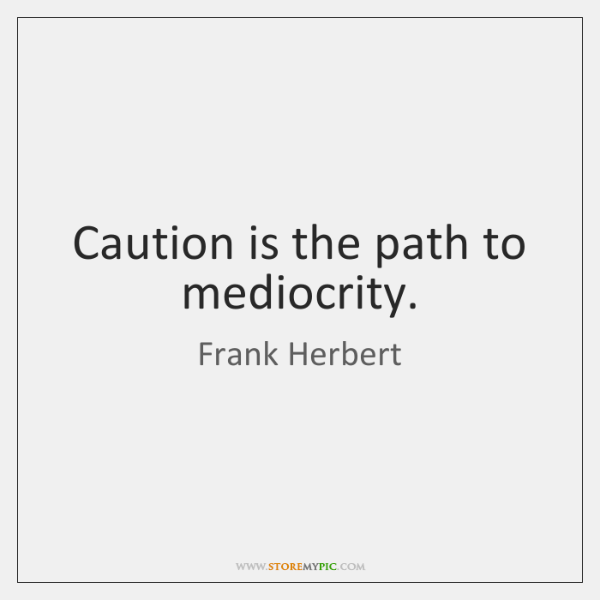 Caution is the path to mediocrity.