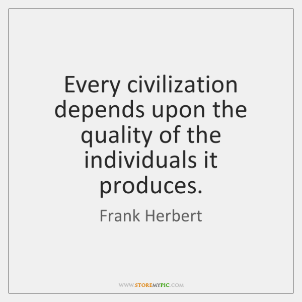 Every civilization depends upon the quality of the individuals it produces.