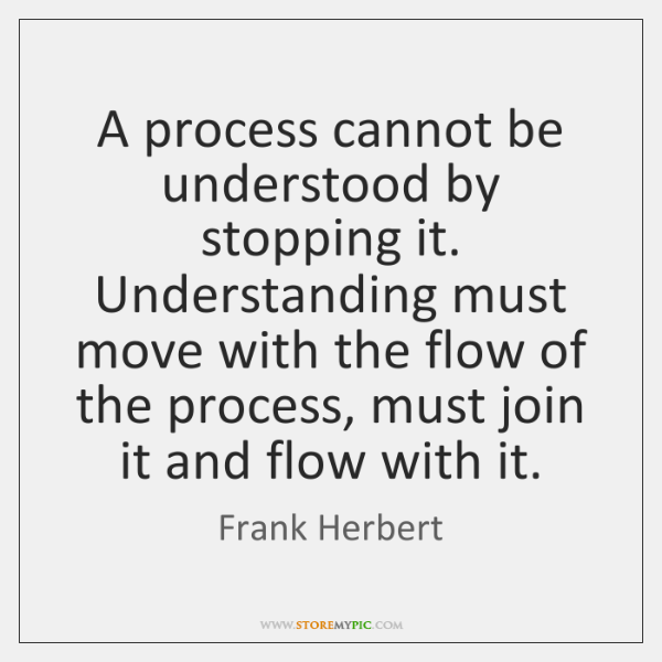 A process cannot be understood by stopping it. Understanding must move with ...