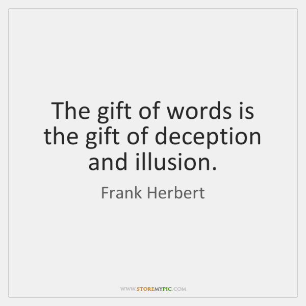 The gift of words is the gift of deception and illusion.