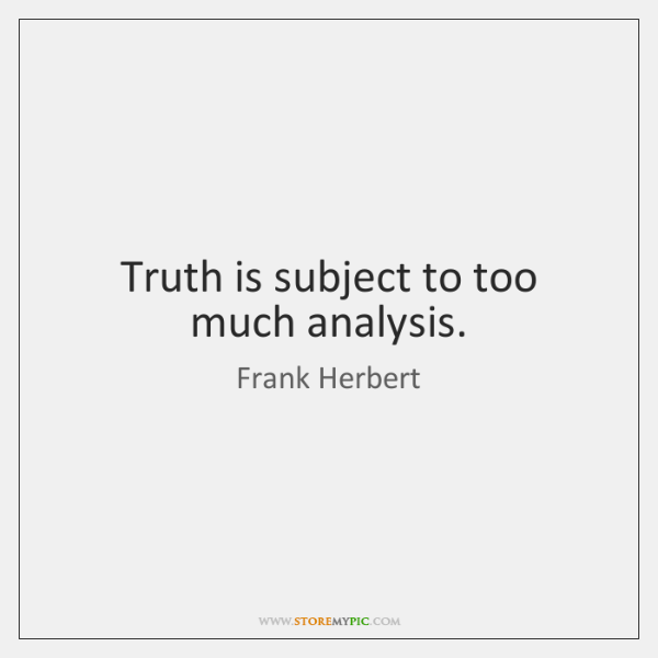 Truth is subject to too much analysis.
