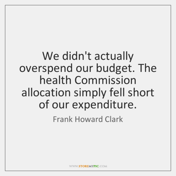 We didn't actually overspend our budget. The health Commission allocation simply fell ...